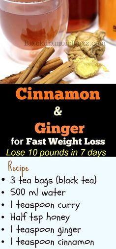 Cinnamon and Ginger for Fast Weight Loss - Lose 10 pounds in 7 days Ingredients • 3 tea bags (black tea) • 500 ml water • 1 teaspoon curry • Half tsp honey • 1 teaspoon ginger • 1 teaspoon cinnamon