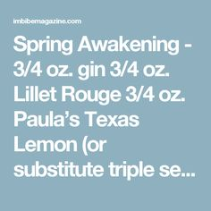 Spring Awakening - 3/4 oz. gin 3/4 oz. Lillet Rouge 3/4 oz. Paula's Texas Lemon (or substitute triple sec) 3/4 oz. fresh grapefruit juice Absinthe (for rinsing the glass) Tools: shaker, strainer, fine strainer Glass: coupe  Rinse a chilled coupe with absinthe. In a shaker, combine the remaining four ingredients, shake with ice and fine-strain into absinthe-rinsed coupe.