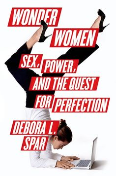 """In Wonder Women: Sex, Power, and the Quest For Perfection, Barnard College President Debora L. Spar tells her own story and explores the challenges of American women still """"living in a man's world"""" 50 years after the Equal Pay Act."""