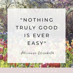 "Quote about life ""Nothing Truly Good Is Ever Easy"" by Adrianne Elizabeth. This is a quote I regularly remind myself when times are tough. #quotes #quotesaboutlife #quotesforwomen #dailyquotes #quotestoliveby #motivationalquotes #quoteoftheday #lifequotes"