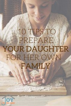 10 tips to prepare your daughter for her own family - Key things that will make a difference in your daughter's future.   www.joyinthehome.com