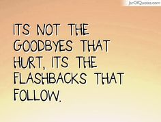 Flashbacks Sayings: Its not the Goodbyes that hurt, Its the flashbacks that follow.