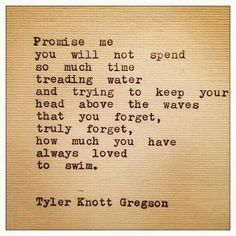 Promise me you will not spend so much time treading water...  ~Tyler Knott Gregson