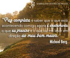 """""""Paz completa é saber que o que está acontecendo comigo agora é exatamente o que eu preciso e o que vai me levar em direção ao meu bem maior."""" ~ Michael Berg"""