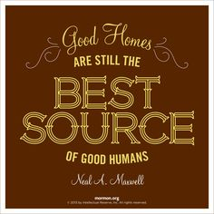 """""""Good homes are still the best source of good humans.""""—Neal A. Maxwell"""