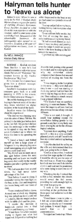 Hairyman Tells Hunter Leave us Alone! - I'm guess that a lot of people have never heard of this report that appeared in Anchorage Daily News back in 1993. Often times these reports are buried away and forgotten. I'm attempting to bring many of these lost or little know accounts back to the bigfoot community. We must remember that many new bigfoot enthusiast join the community often and they need to know about these historical accounts. The follow account comes from a refrigeration...