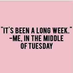 """Funny Quote """"It's been a long week."""" --Me, in the middle of Tuesday"""