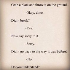 Powerful analogy.  It takes more than a sorry to fix.