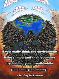"""""""If you really think the environment is less important than economy, try holding your breath while counting your money."""" ~Guy McPherson"""