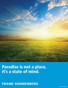 """Paradise is not a place, it's a state of mind."" ~ Frank Sonnenberg I Follow Your Conscience"