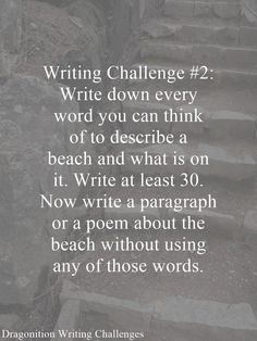 Writing Challenge Write down every word you can think of to describe a beach and what is on it. Write at least Now write a paragraph or a poem about the beach without using any of those words. Writing Prompts Poetry, Book Writing Tips, Creative Writing Prompts, Writing Ideas, Romantic Writing Prompts, Creative Writing Exercises, Creative Writing Inspiration, Writer Tips, Writing Help