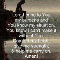 """""""LORD, I bring to You my burdens. You know my situation, and you know I can't make it without You. Comfort my heart, give me strength, and help me to carry on. My prayer. Now Quotes, Life Quotes Love, Great Quotes, Bible Quotes, Quotes To Live By, Rough Day Quotes, Prayer Quotes, Super Quotes, The Words"""