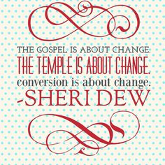 """The gospel is about change. The temple is about change. Conversion is about change.   --Sheri Dew """"Women and the Priesthood"""" #lds #mormon #priesthood #ldswomen #reliefsociety"""