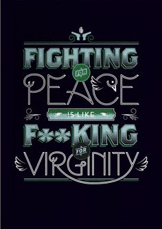 fighting for peace is like f***king for virginity