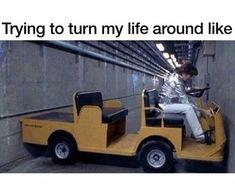 Trying to turn my life around like....