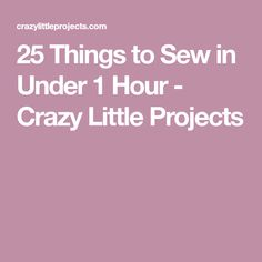 25 Things to Sew in Under 1 Hour - Crazy Little Projects