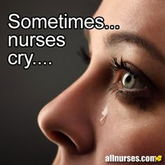 """Article: When Nurses Cry - Nursing and Spirituality: """"As nurses, we have an awesome responsibility and privilege to make a positive difference in the lives of patients and families that we care for in sometimes unexpected and almost unbearable life and death experiences. In certain situations, expressing genuine emotion can be a sincere way to provide emotional support. Sometimes.......nurses cry......"""""""