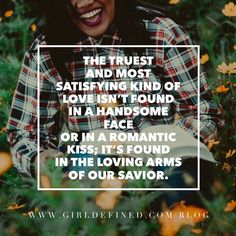 """""""The truest and most satisfying kind of love isn't found in a handsome face or in a romantic kiss; it's found in the loving arms of our Savior."""" -GirlDefined.com"""