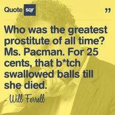 Who was the greatest prostitute of all time? Ms. Pacman. For 25 cents, that b*tch swallowed balls till she died. - Will Ferrell #quotesqr #quotes #funnyquotes