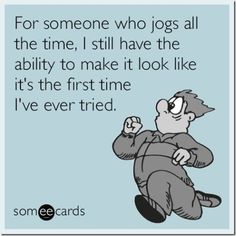 For someone who jogs all the time, I still have the ability to make it look like it's the first time I've ever tried. From: The BEST Running Memes - Run Eat Repeat