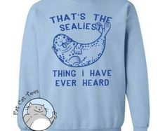 The Sealiest Thing Sweatshirt Funny Seal Sweater Puns Gifts Arctic Animal Sea Lion Cute Sweatshirt Gifts For Her Mens Funny Animal Sweaters