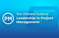 Leadership in Project Management: The Ultimate Guide