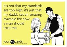well, i DO set my standards high, but it's because of how my dad treats women!