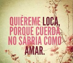 Quiéreme LOCA, porque cuerda no sabría como AMAR. #Amor #love