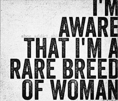 I really am a rare breed of woman.  If you don't see it, its your loss.