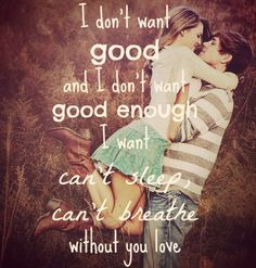 """I don't want """"good"""" and I don't want """"good enough"""", I want """"I can't sleep, I can't breathe without you"""" love."""