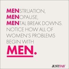 Manic Monday #Quotes: Menstruation, Menopause, Mental Break Downs, notice how all of women's problems begin with MEN.
