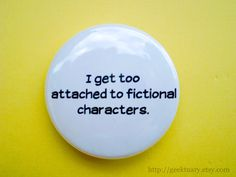 I get too attached to fictional characters. $2.00, via Etsy.
