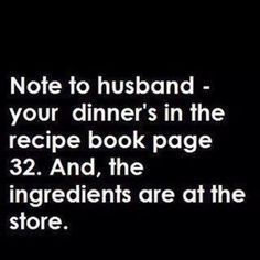 Note to husband - your dinner's in the recipe book page 32. And, the ingredients are at the store. (Don't have to tell my husband, he loves cooking.)