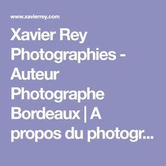 Xavier Rey Photographies - Auteur Photographe Bordeaux | A propos du photograhe, clients, représentation, prix, collections d'art