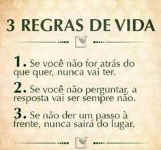 <p></p><p>3 regras de vida</p><p>1. Se você não for atrás do que quer, nunca vai ter.<br />2. Se você não perguntar, a resposta vai ser sempre não.<br />3. Se não der um passo à frente, nunca sairá do lugar.</p>