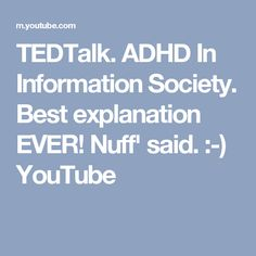 TEDTalk. ADHD In Information Society. Best explanation EVER! Nuff' said. :-) YouTube