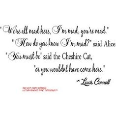 I DON'T HAVE ENOUGH WALLS.  LOL  THIS IS SO MY FAMILY!!  #2 Alice in Wonderland We're all mad here, I'm mad, you're mad. How do you know I'm Mad said Alice. You must be said the Cheshire Cat, or you wouldn't have come here Lewis Carroll. cute Wall art Wall sayings quote