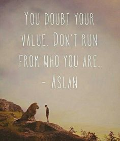 """""""You Doubt your value. Don't run from who you are."""" -Aslan"""
