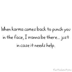 not bc I believe Karma will need help, just bc I would also enjoy punching you in the face