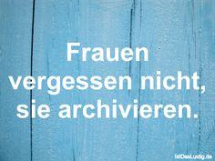Frauen vergessen nicht, sie archivieren. ... gefunden auf https://www.istdaslustig.de/spruch/362/pi