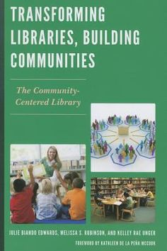 Transforming libraries, building communities : the community-centered library / Julie Biando Edwards, Melissa S. Robinson, Kelley Rae Unger. / Lanham : The Scarecrow Press, Inc., [2013]
