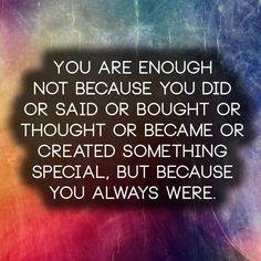 You are enough not because you did or said or bought or thought or became or created something special, but because you always were.   Anony...
