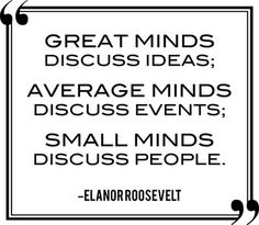 """Great minds discuss ideas. Average minds discuss events. Small minds discuss people."" Eleanor Roosevelt More"