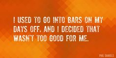 Quote by Phil Daniels => I used to go into bars on my days off, and I decided that wasn't too good for me.