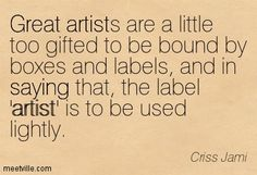 Great artists are a little too gifted to be bound by boxes and labels, and in saying that, the label 'artist' is to be used lightly. ~ Criss Jami #Art #Artist #Quotes #Words #Sayings