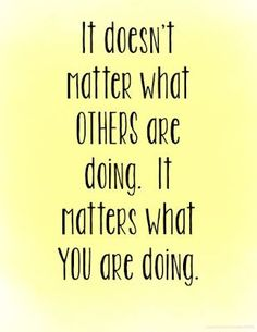 It doesn't matter what others are doing, it matters what you are doing. Free motivational quote printables.