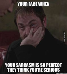 your face when your sarcasm is so goodthat ppl think you're serious