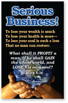 To lose your wealth is muchTo lose your soul is such a loss That no man can restore. What shall it PROFIT a man, if he shall GAIN the whole world, and LOSE his own soul? —Mark 8:36 What must I do to b