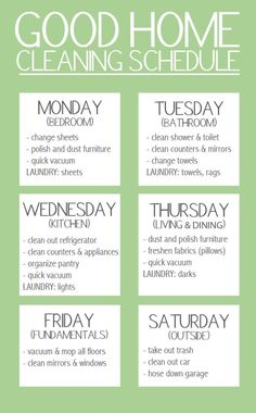 Good Home Cleaning Schedule. Keep your stress levels to a minimum by spreading out your workload over the week. But, don't forget to give yourself a day of rest!