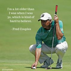I'm a lot older than I was just when I was 30, which is kind of hard to believe - Fred Couples #golflife #GolfNews